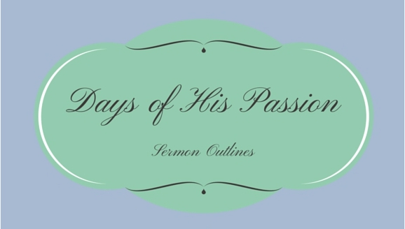Days of His Passion Series Outlines