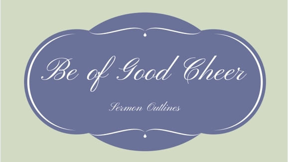 Be Of Good Cheer Series Outlines